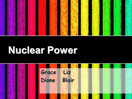 Nuclear Power Grace Liz Dione Blair. The Principle of Nuclear Power.