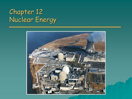 Chapter 12 Nuclear Energy. Overview of Chapter 12 o Introduction to Nuclear Power Atoms and radioactivity Atoms and radioactivity o Nuclear Fission o.