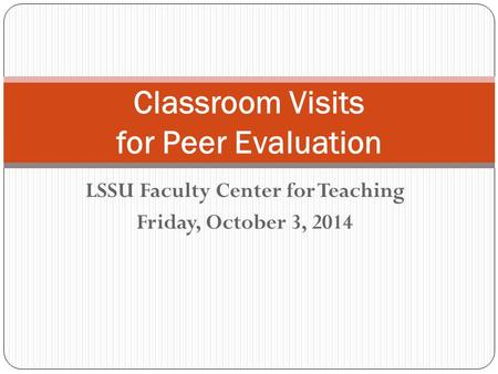 LSSU Faculty Center for Teaching Friday, October 3, 2014 Classroom Visits for Peer Evaluation.