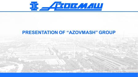 "PRESENTATION OF ""AZOVMASH"" GROUP. 2 BRIEF DESCRIPTION OF ""AZOVMASH"" GROUP Azovmash"" Group is the unique scientific and production complex of complete."