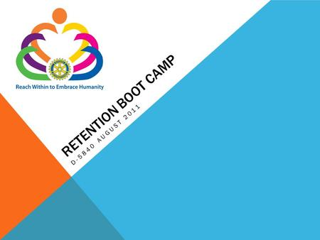 RETENTION BOOT CAMP D-5840 AUGUST 2011. Retention of members is critical to Rotary's ability to meet the growing demand for humanitarian needs and volunteer.