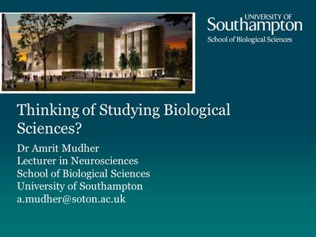 Thinking of Studying Biological Sciences? Dr Amrit Mudher Lecturer in Neurosciences School of Biological Sciences University of Southampton
