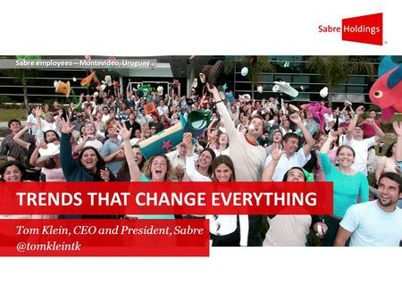 Sabre employees—Montevideo, Uruguay TRENDS THAT CHANGE EVERYTHING Tom Klein, CEO and President,