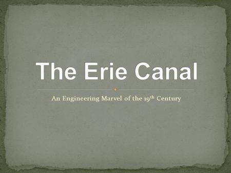 An Engineering Marvel of the 19 th Century. The Erie Canal was first proposed because of a recurring problem of limited transportation between costal.