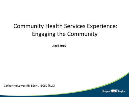 Community Health Services Experience: Engaging the Community Catharine Lowes RN BScN, IBCLC (RLC) April 2015.