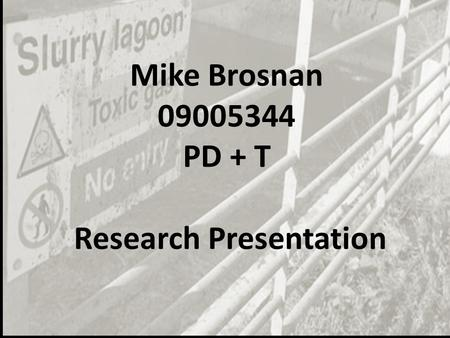 Mike Brosnan 09005344 PD + T Research Presentation.
