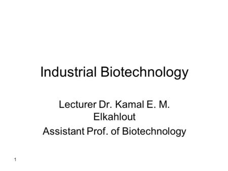 Industrial Biotechnology Lecturer Dr. Kamal E. M. Elkahlout Assistant Prof. of Biotechnology 1.