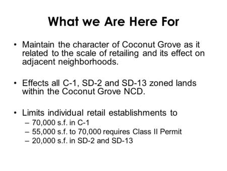 What we Are Here For Maintain the character of Coconut Grove as it related to the scale of retailing and its effect on adjacent neighborhoods. Effects.