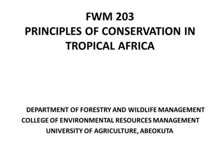 FWM 203 PRINCIPLES OF <strong>CONSERVATION</strong> IN TROPICAL AFRICA DEPARTMENT OF FORESTRY <strong>AND</strong> WILDLIFE MANAGEMENT COLLEGE OF ENVIRONMENTAL RESOURCES MANAGEMENT UNIVERSITY.