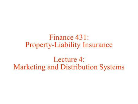 Finance 431: Property-Liability Insurance Lecture 4: Marketing and Distribution Systems.