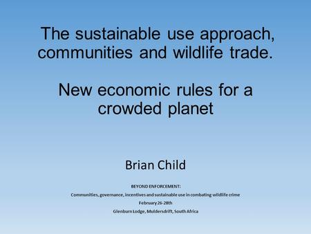 The sustainable use approach, communities and wildlife trade. New economic rules for a crowded planet Brian Child BEYOND ENFORCEMENT: Communities, governance,