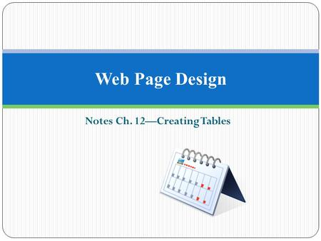 Notes Ch. 12—Creating Tables Web Page Design. Why Use Tables? Tables are used to create a variety of items such as calendars, charts, and spreadsheets.