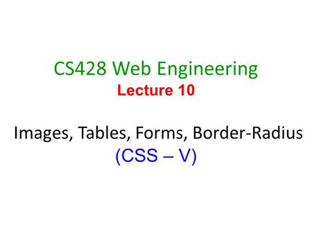 1 CS428 Web Engineering Lecture 10 Images, Tables, Forms, Border-Radius (CSS – V)