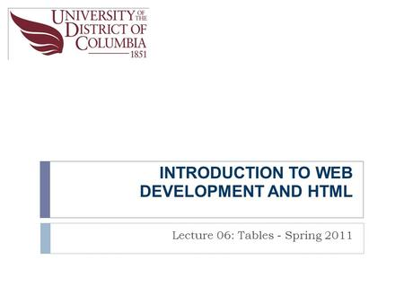 INTRODUCTION TO WEB DEVELOPMENT AND HTML Lecture 06: Tables - Spring 2011.