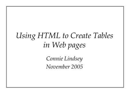 Using HTML to Create Tables in Web pages Connie Lindsey November 2005.