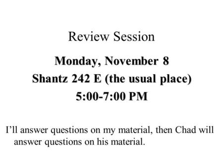 Review Session Monday, November 8 Shantz 242 E (the usual place) 5:00-7:00 PM I'll answer questions on my material, then Chad will answer questions on.