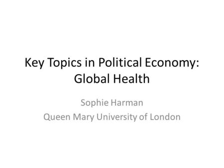 Key Topics in Political Economy: Global Health Sophie Harman Queen Mary University of London.