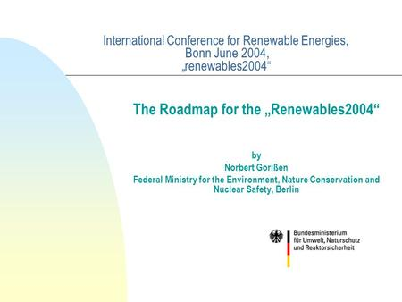 "International Conference for Renewable Energies, Bonn June 2004, ""renewables2004"" The Roadmap for the ""Renewables2004"" by Norbert Gorißen Federal Ministry."
