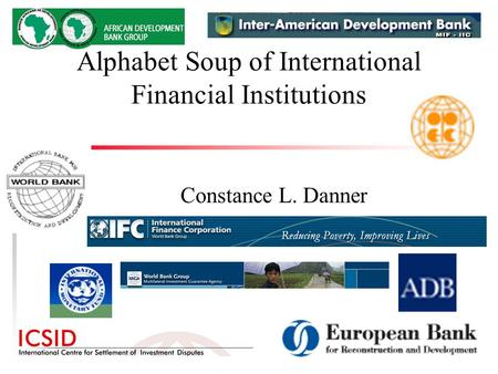 Alphabet Soup of International Financial Institutions Constance L. Danner.