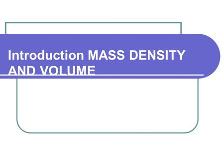 Introduction MASS DENSITY AND VOLUME