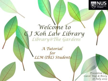 Welcome to C J Koh Law Library Presented by: Carol Wee & Bissy 16 July 2013 A Tutorial for LLM (IBL) Students Gardens.