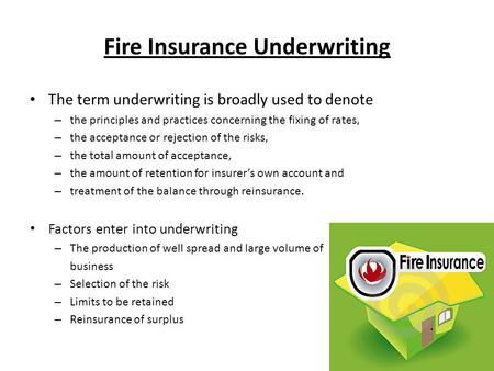Fire Insurance Underwriting The term underwriting is broadly used to denote – the principles and practices concerning the fixing of rates, – the acceptance.