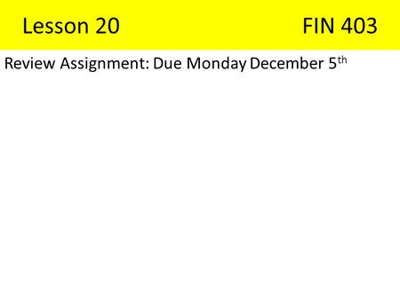 Lesson 20FIN 403 Review Assignment: Due Monday December 5 th.