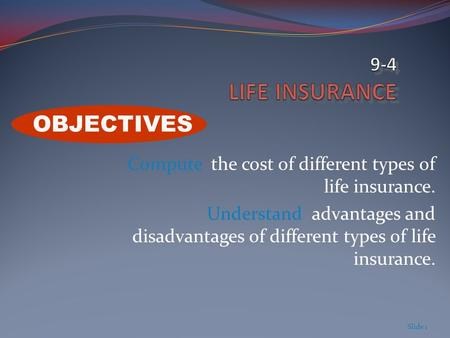 Compute the cost of different types of life insurance. Understand advantages and disadvantages of different types of life insurance. Slide 1 OBJECTIVES.