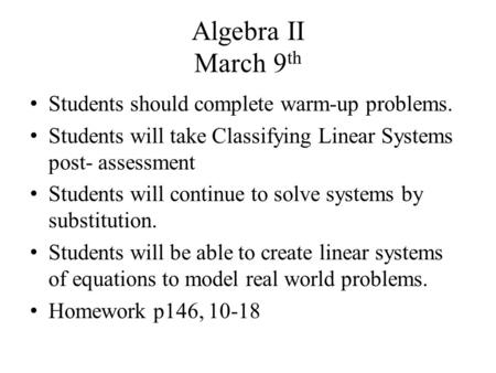 Algebra II March 9 th Students should complete warm-up problems. Students will take Classifying Linear Systems post- assessment Students will continue.