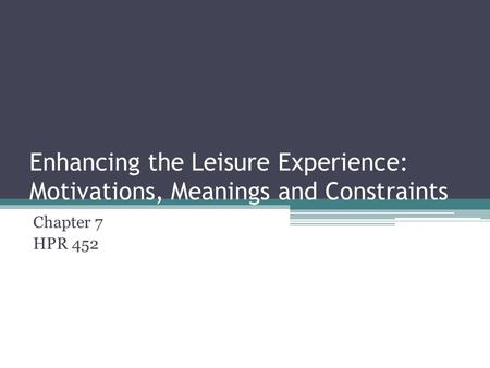 Enhancing the Leisure Experience: Motivations, Meanings and Constraints Chapter 7 HPR 452.