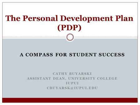 A COMPASS FOR STUDENT SUCCESS CATHY BUYARSKI ASSISTANT DEAN, UNIVERSITY COLLEGE IUPUI The Personal Development Plan (PDP)