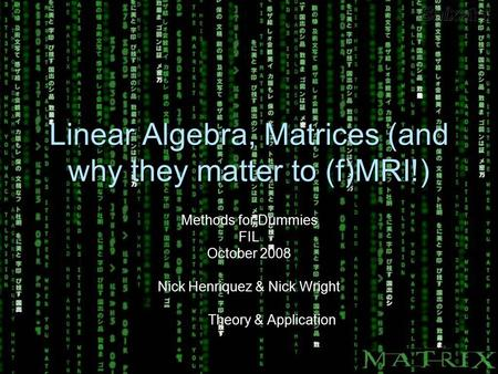 Linear Algebra, Matrices (and why they matter to (f)MRI!) Methods for Dummies FIL October 2008 Nick Henriquez & Nick Wright Theory & Application Theory.