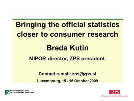 Bringing the official statistics closer to consumer research Breda Kutin MIPOR director, ZPS president. Contact   Luxembourg, 15 - 16.