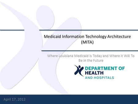 Medicaid Information Technology Architecture (MITA) Where Louisiana Medicaid is Today and Where it Will To Be in the Future April 17, 2012.