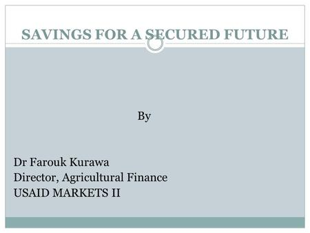 By Dr Farouk Kurawa Director, Agricultural Finance USAID MARKETS II SAVINGS FOR A SECURED FUTURE.