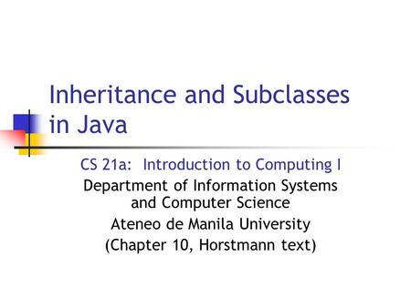 Inheritance and Subclasses in Java CS 21a: Introduction to Computing I Department of Information Systems and Computer Science Ateneo de Manila University.