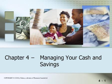 4 - 1 COPYRIGHT © 2008 by Nelson, a division of Thomson Canada Ltd Chapter 4 – Managing Your Cash and Savings.