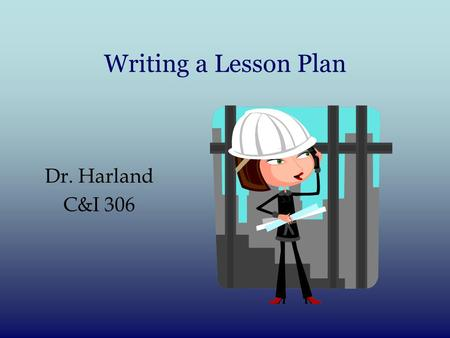 Writing a Lesson Plan Dr. Harland C&I 306. Behavioral Objectives: ABCD method Behavioral Objectives: 4 parts: 1)Audience? 2)Behavior (observable) What.