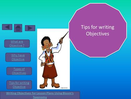 What are Objective ? Why have Objective Types of Objectives Tips for writing Objective Writing Objectives for Lesson Plans Using Bloom's Taxonomy Tips.