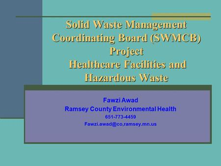 Solid Waste Management Coordinating Board (SWMCB) Project Healthcare Facilities and Hazardous Waste Fawzi Awad Ramsey County Environmental Health 651-773-4459.
