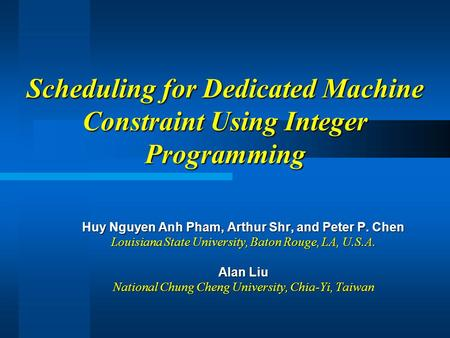 Scheduling for Dedicated Machine Constraint Using Integer Programming Huy Nguyen Anh Pham, Arthur Shr, and Peter P. Chen Louisiana State University, Baton.