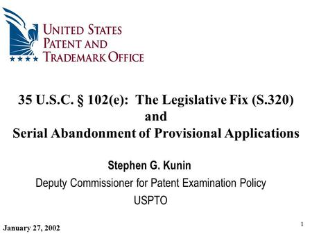 1 35 U.S.C. § 102(e): The Legislative Fix (S.320) and Serial Abandonment of Provisional Applications Stephen G. Kunin Deputy Commissioner for Patent Examination.