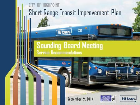 Short Range Transit Improvement Plan CITY OF HIGHPOINT Sounding Board Meeting Service Recommendations September 9, 2014.