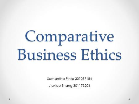 Comparative Business Ethics Samantha Pinto 301087184 Jiaxiao Zhang 301173206.