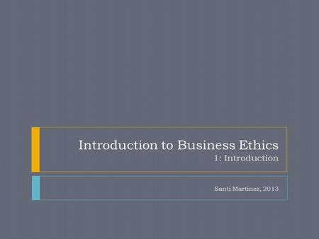 Introduction to Business Ethics 1: Introduction Santi Martínez, 2013.