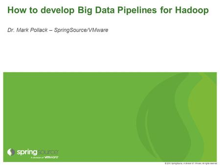 © 2010 SpringSource, A division of VMware. All rights reserved How to develop Big Data Pipelines for Hadoop Dr. Mark Pollack – SpringSource/VMware.