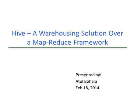 Hive – A Warehousing Solution Over a Map-Reduce Framework Presented by: Atul Bohara Feb 18, 2014.