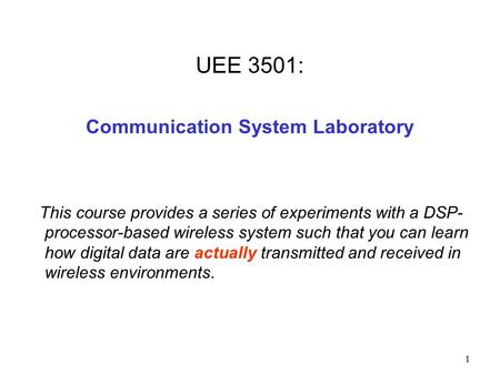 1 UEE 3501: Communication System Laboratory This course provides a series of experiments with a DSP- processor-based wireless system such that you can.