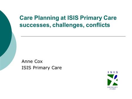 Care Planning at ISIS Primary Care successes, challenges, conflicts Anne Cox ISIS Primary Care.