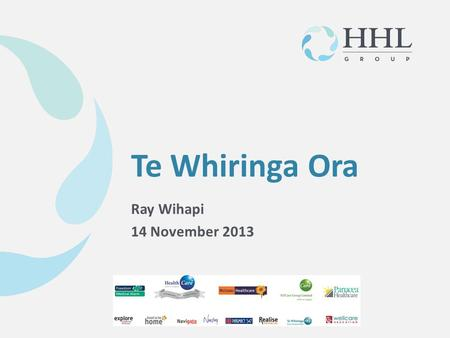 © HHL Group March 2013 Ray Wihapi 14 November 2013 Te Whiringa Ora.